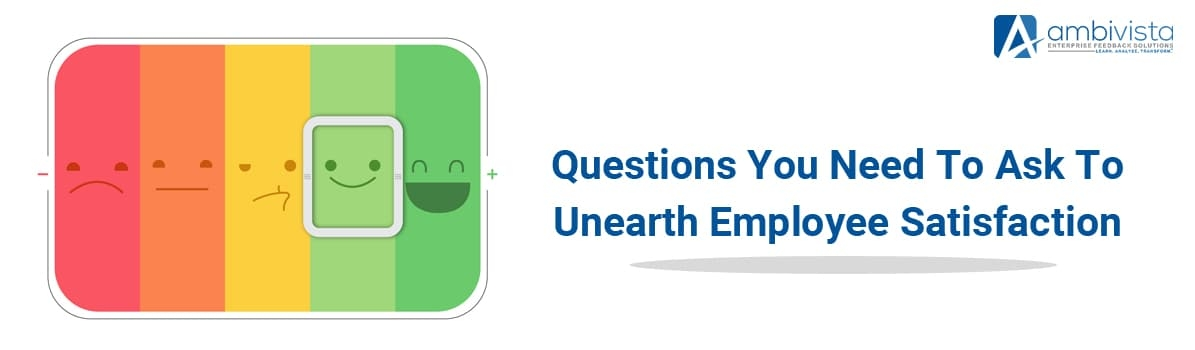 Questions You Need to Ask to Unearth Employee Satisfaction